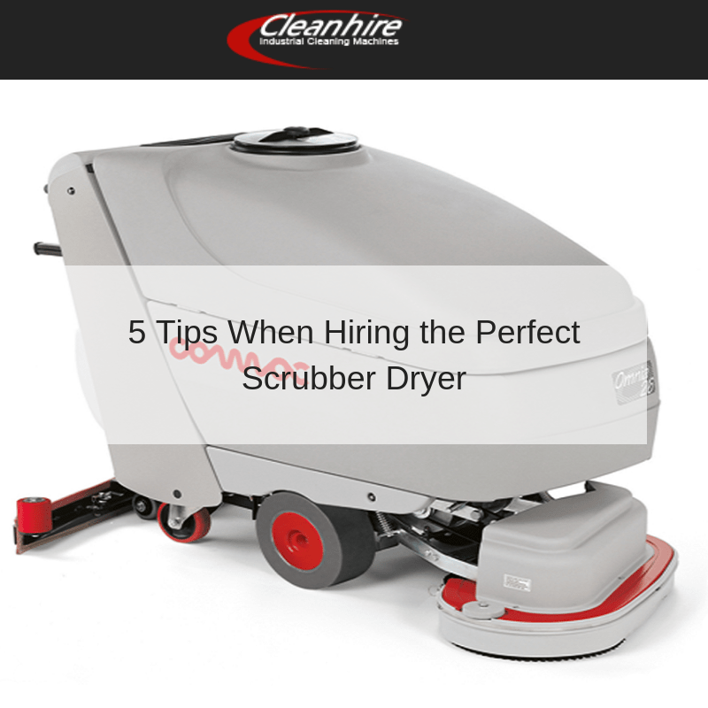 5 Tips When Hiring the Perfect Scrubber Dryer