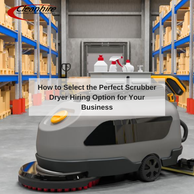 How to Select the Perfect Scrubber Dryer Hiring Option for Your Business